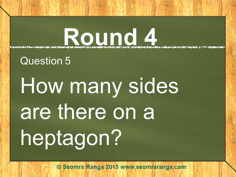 Round 4 Question 5 How many sides are there on a heptagon? © Seomra Ranga 2013 www.seomraranga.com