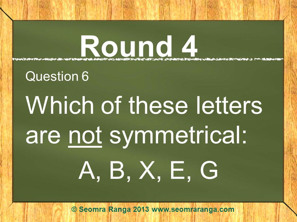 Round 4 Question 6 Which of these letters are not symmetrical: A, B, X, E, G © Seomra Ranga 2013 www.seomraranga.com