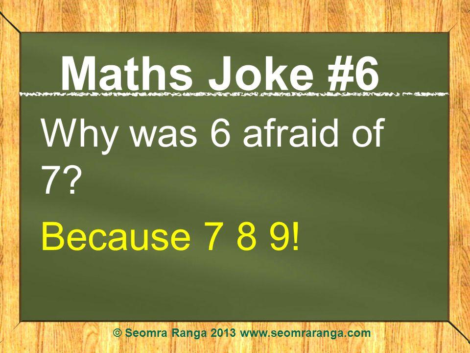 Maths Joke #6 Why was 6 afraid of 7? Because 7 8 9! © Seomra Ranga 2013 www.seomraranga.com