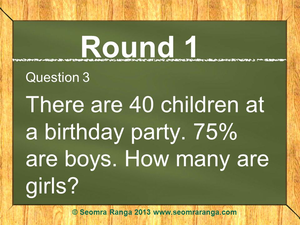 Round 1 Question 3 There are 40 children at a birthday party.