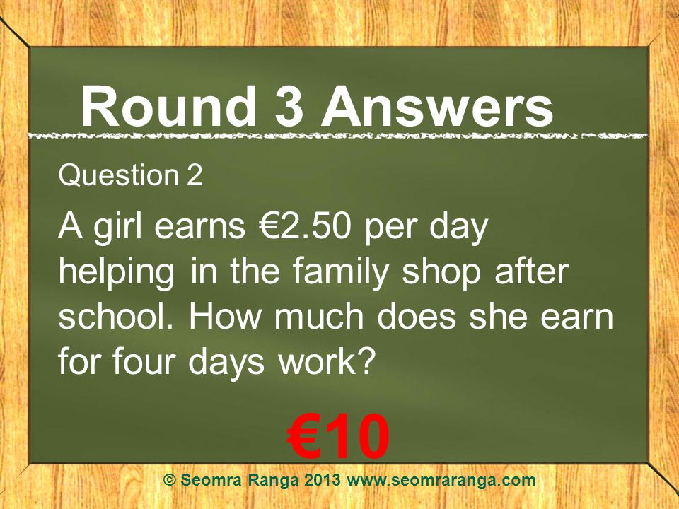 Round 3 Answers Question 2 A girl earns 2.50 per day helping in the family shop after school.