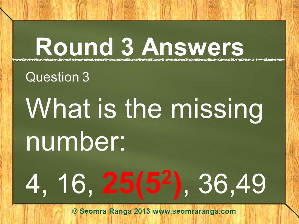 Round 3 Answers Question 3 What is the missing number: 4, 16, 25(5 2 ), 36,49 © Seomra Ranga 2013 www.seomraranga.com