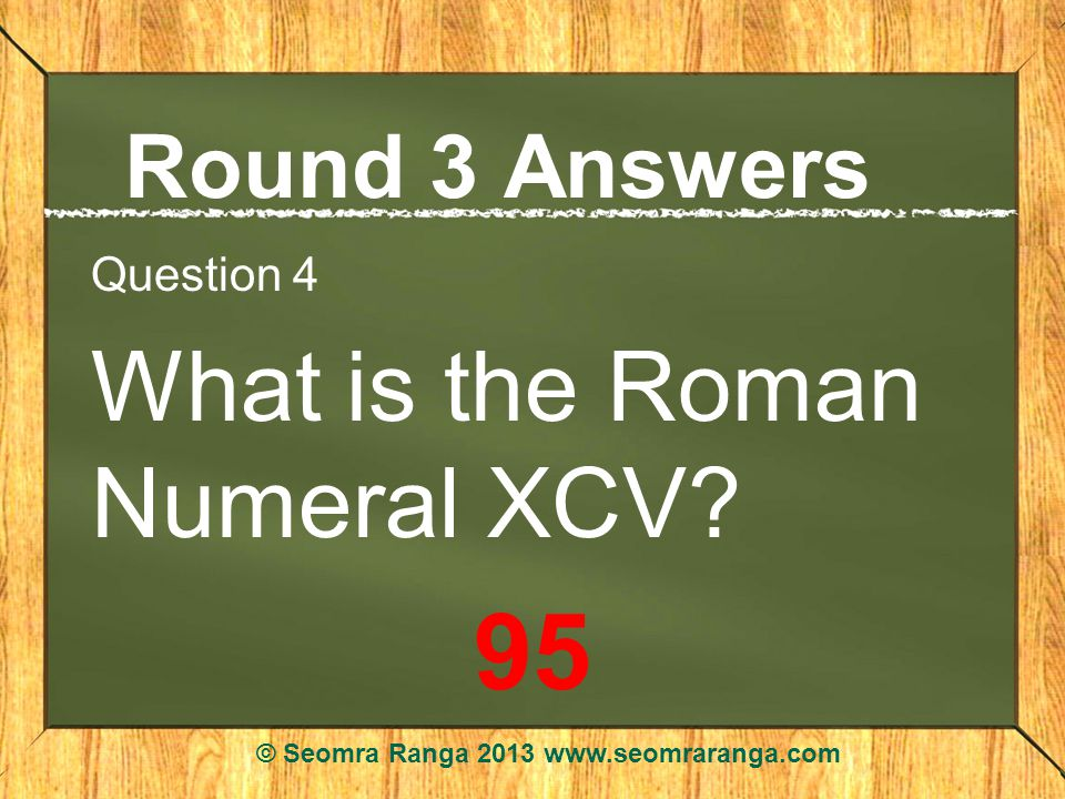 Round 3 Answers Question 4 What is the Roman Numeral XCV.