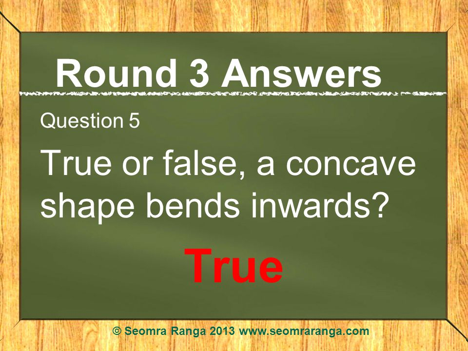 Round 3 Answers Question 5 True or false, a concave shape bends inwards.