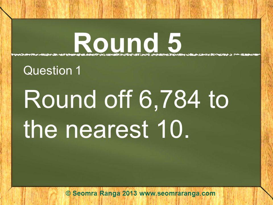 Round 5 Question 1 Round off 6,784 to the nearest 10. © Seomra Ranga 2013 www.seomraranga.com