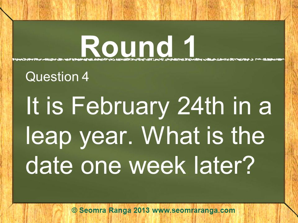 Round 1 Question 4 It is February 24th in a leap year.