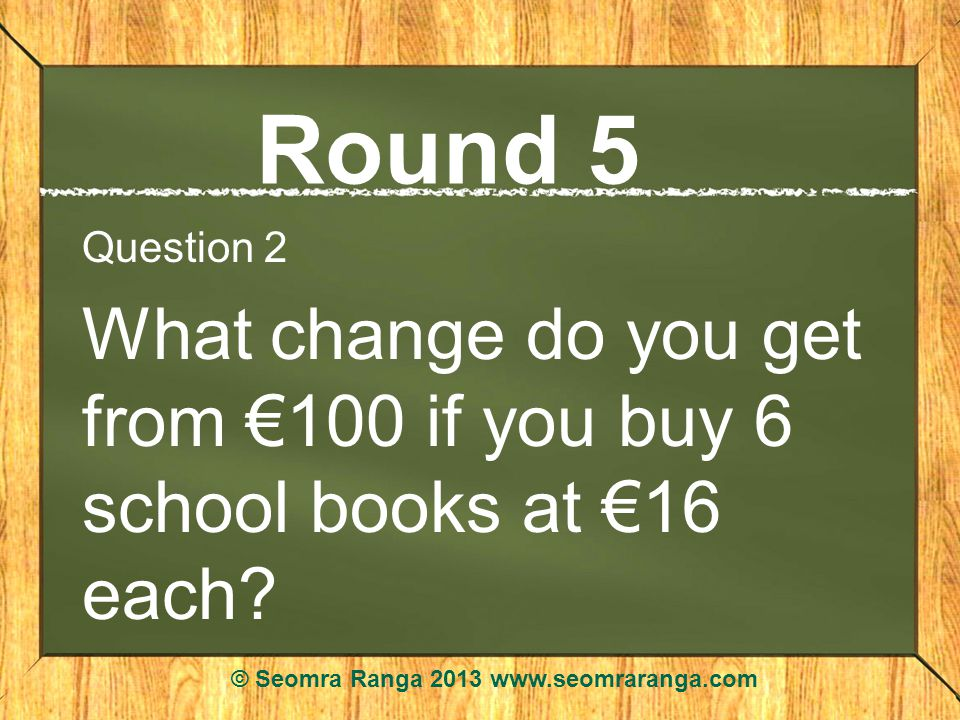 Round 5 Question 2 What change do you get from 100 if you buy 6 school books at 16 each.