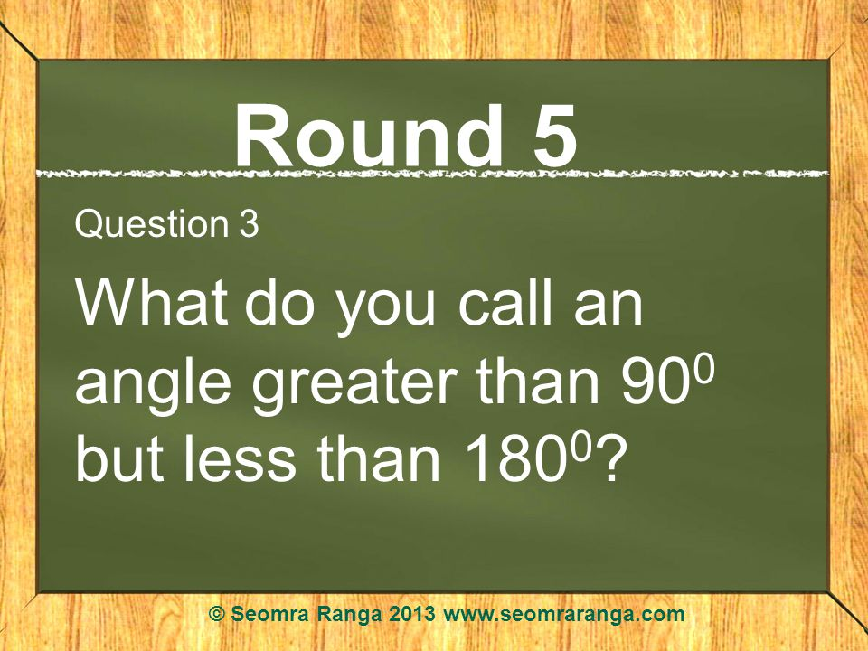 Round 5 Question 3 What do you call an angle greater than 90 0 but less than 180 0 .