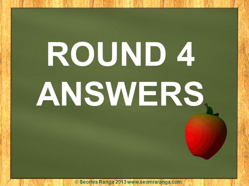 ROUND 4 ANSWERS © Seomra Ranga 2013 www.seomraranga.com