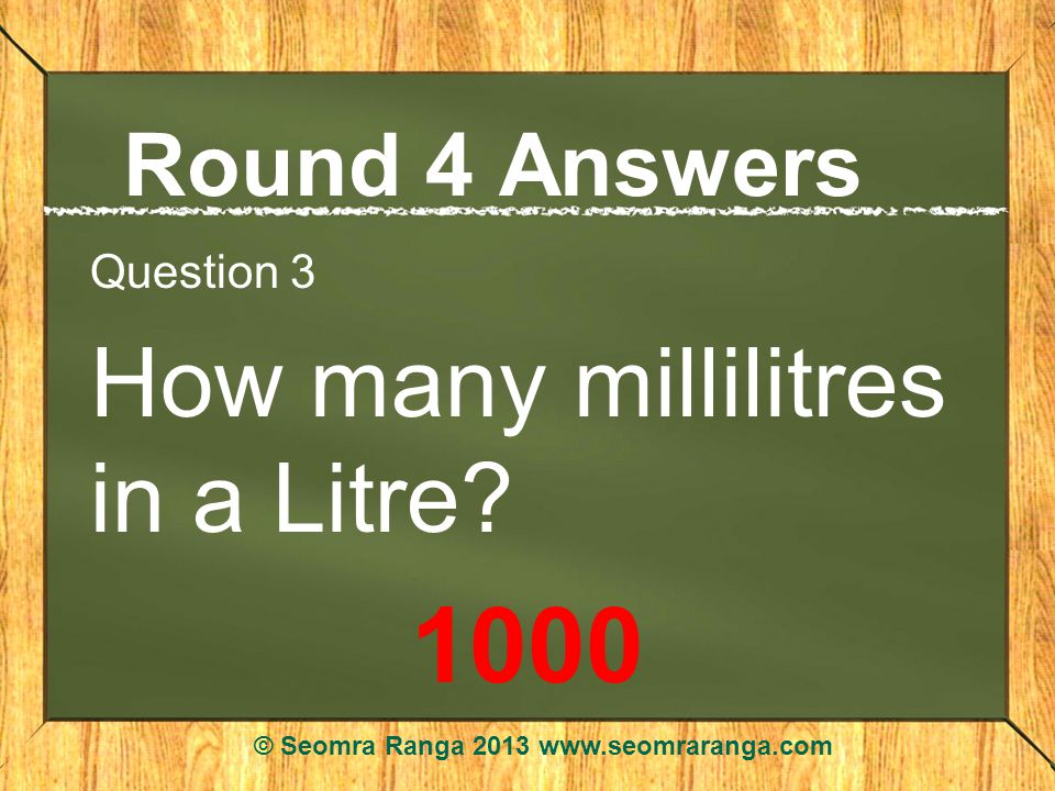 Round 4 Answers Question 3 How many millilitres in a Litre.