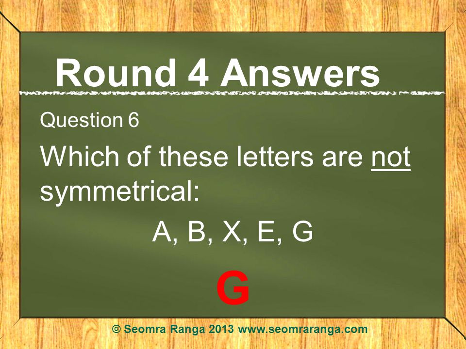 Round 4 Answers Question 6 Which of these letters are not symmetrical: A, B, X, E, G G © Seomra Ranga 2013 www.seomraranga.com