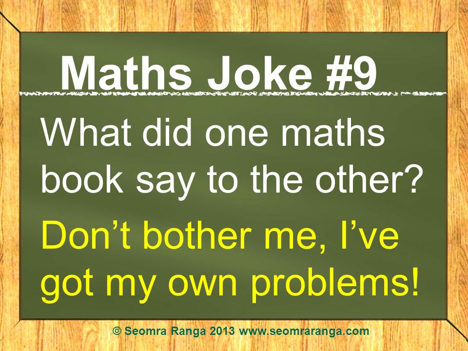 Maths Joke #9 What did one maths book say to the other.