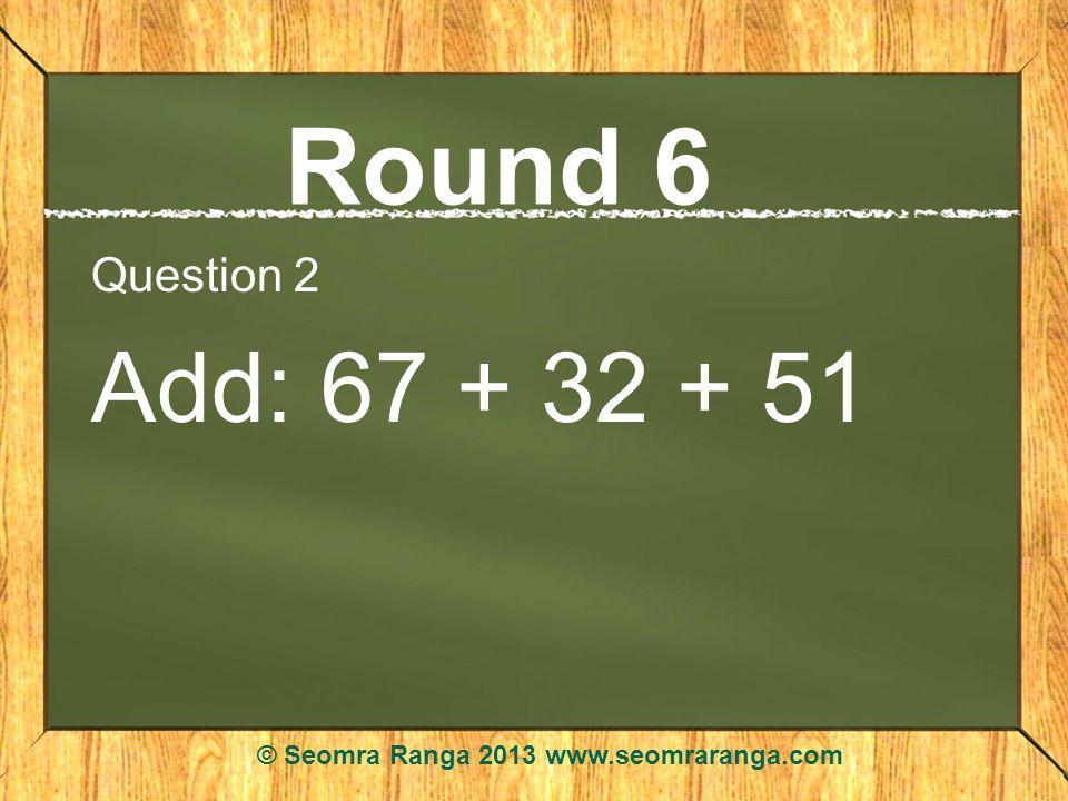 Round 6 Question 2 Add: 67 + 32 + 51 © Seomra Ranga 2013 www.seomraranga.com