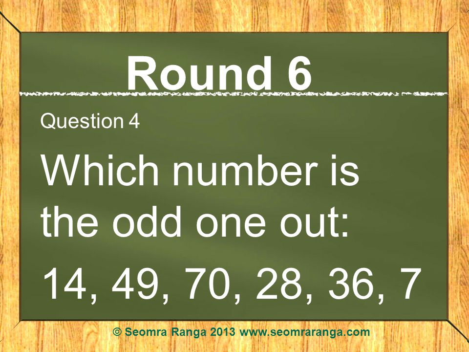 Round 6 Question 4 Which number is the odd one out: 14, 49, 70, 28, 36, 7 © Seomra Ranga 2013 www.seomraranga.com