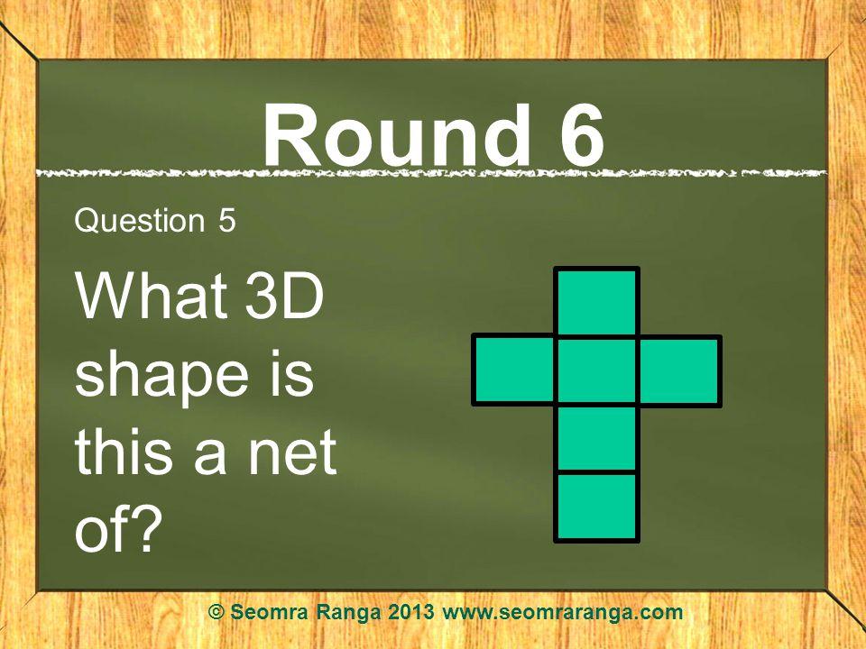 Round 6 Question 5 What 3D shape is this a net of © Seomra Ranga 2013 www.seomraranga.com