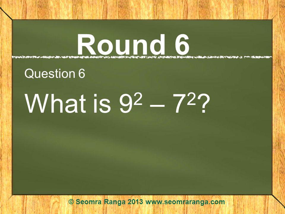 Round 6 Question 6 What is 9 2 – 7 2 ? © Seomra Ranga 2013 www.seomraranga.com