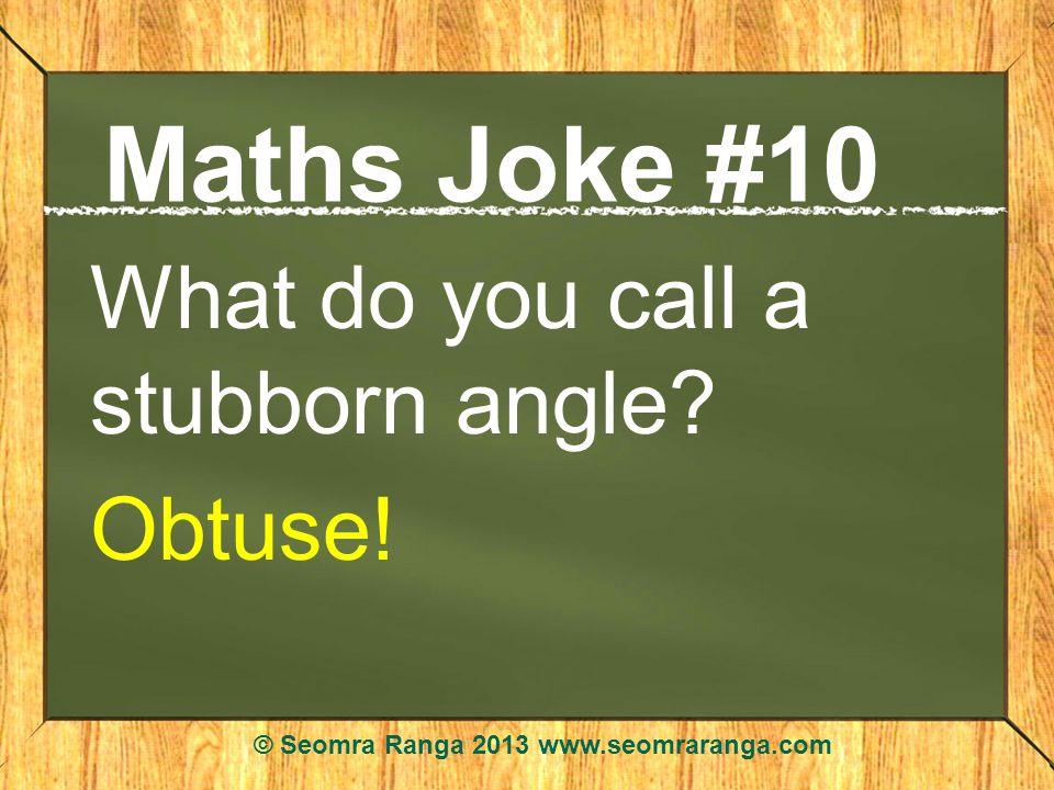 Maths Joke #10 What do you call a stubborn angle? Obtuse! © Seomra Ranga 2013 www.seomraranga.com