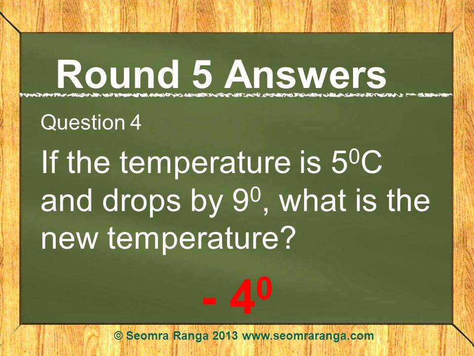 Round 5 Answers Question 4 If the temperature is 5 0 C and drops by 9 0, what is the new temperature.