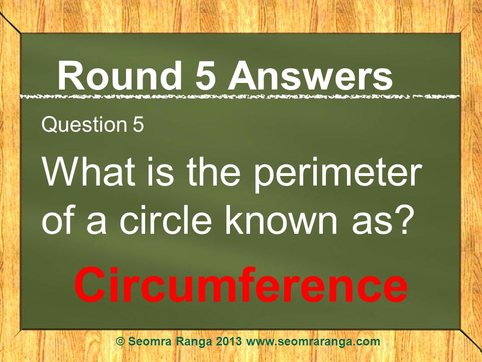 Round 5 Answers Question 5 What is the perimeter of a circle known as.