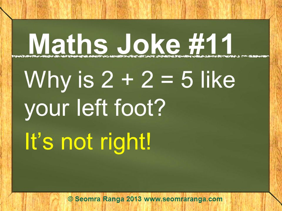 Maths Joke #11 Why is 2 + 2 = 5 like your left foot.