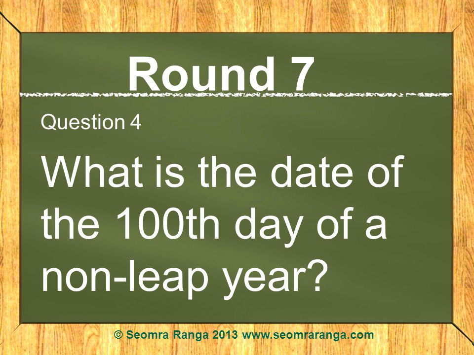Round 7 Question 4 What is the date of the 100th day of a non-leap year.
