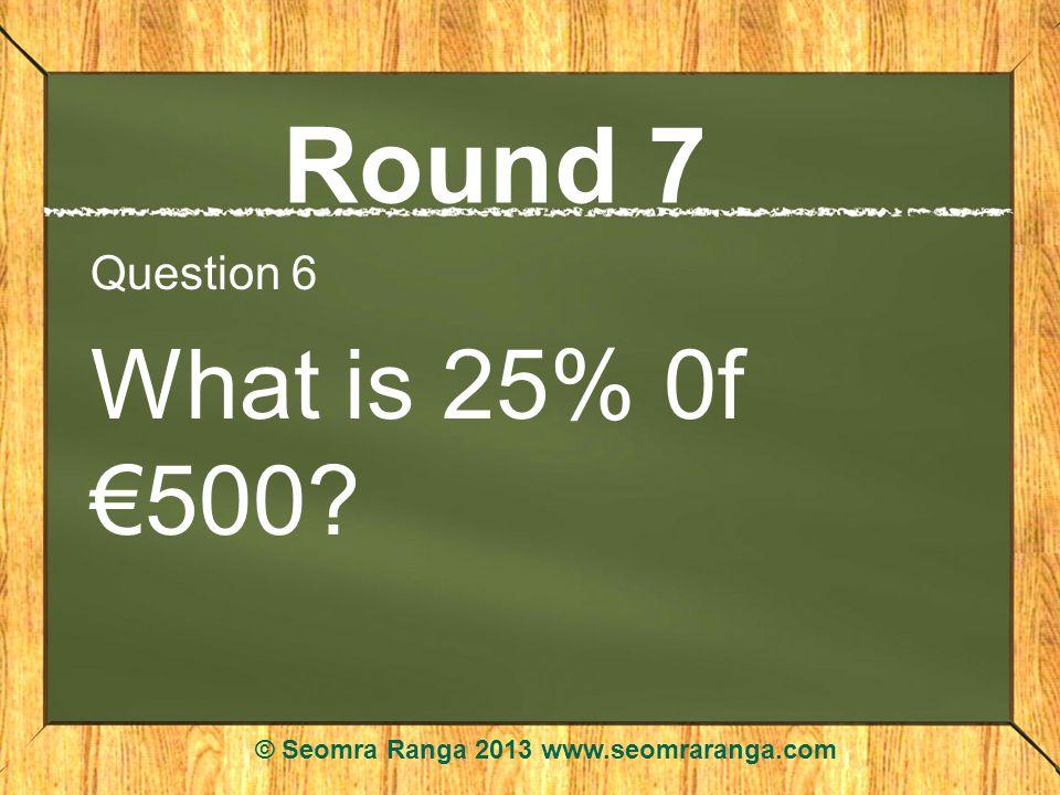 Round 7 Question 6 What is 25% 0f 500? © Seomra Ranga 2013 www.seomraranga.com