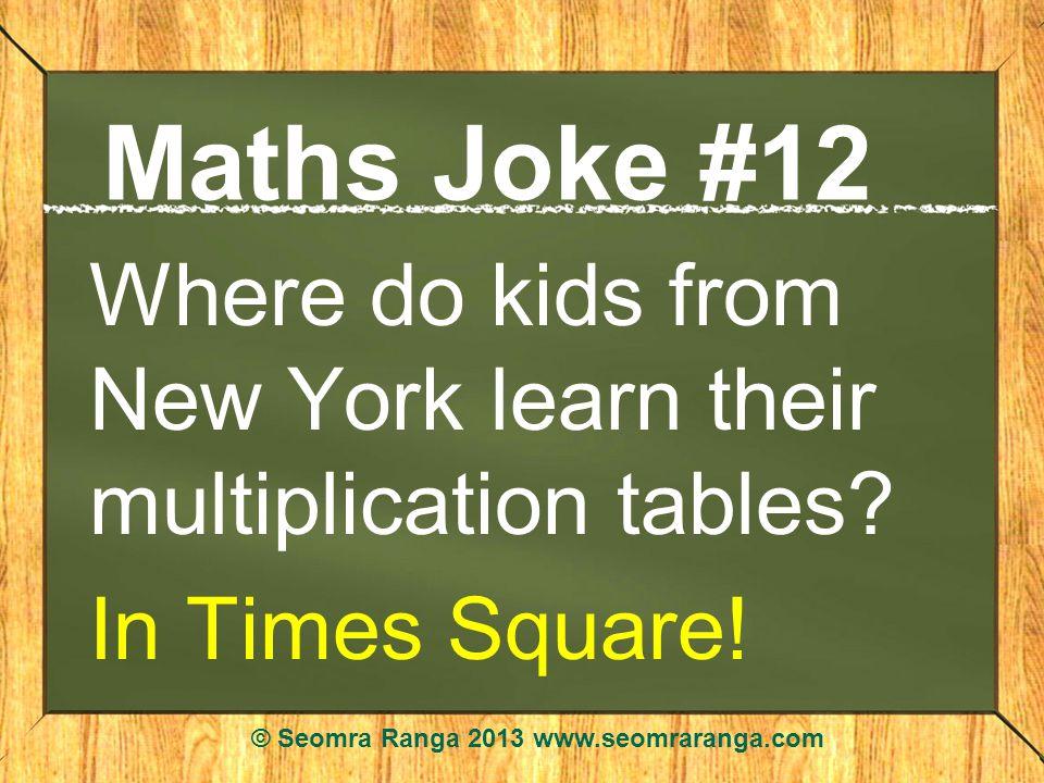 Maths Joke #12 Where do kids from New York learn their multiplication tables? In Times Square! © Seomra Ranga 2013 www.seomraranga.com