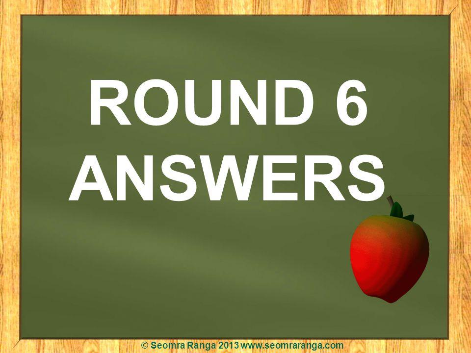 ROUND 6 ANSWERS © Seomra Ranga 2013 www.seomraranga.com
