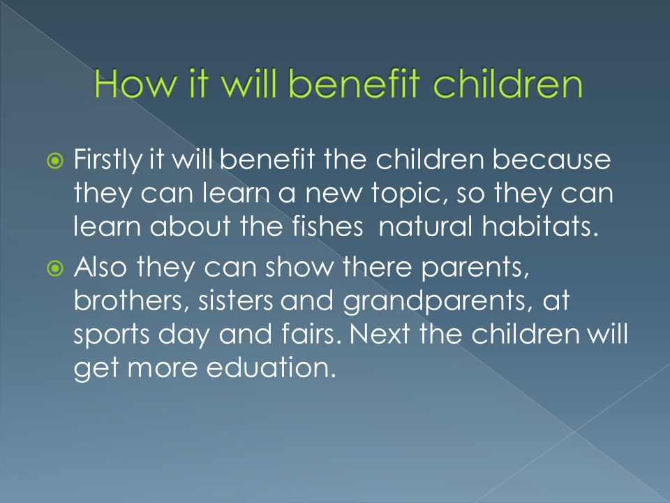 Firstly it will benefit the children because they can learn a new topic, so they can learn about the fishes natural habitats.