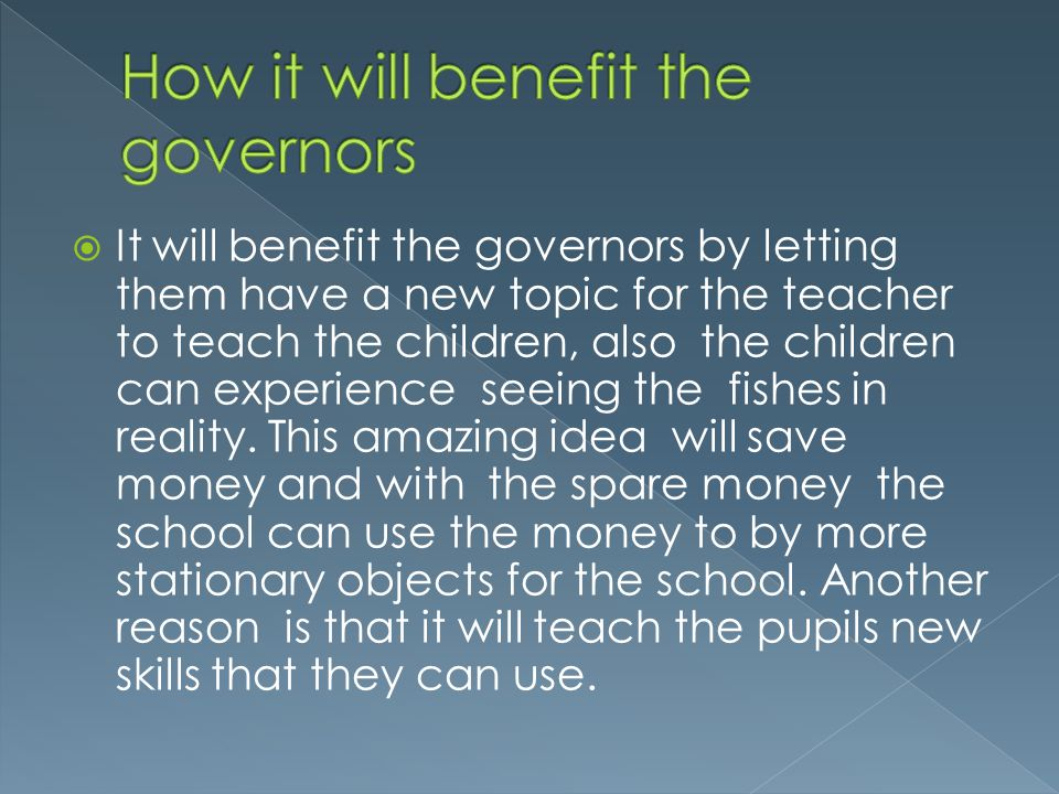 It will benefit the governors by letting them have a new topic for the teacher to teach the children, also the children can experience seeing the fishes in reality.