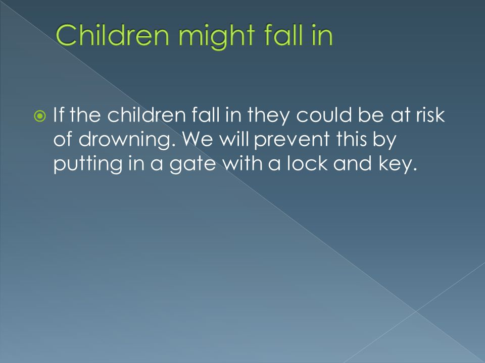 If the children fall in they could be at risk of drowning. We will prevent this by putting in a gate with a lock and key.