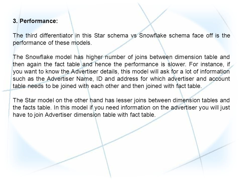 3. Performance: The third differentiator in this Star schema vs Snowflake schema face off is the performance of these models. The Snowflake model has