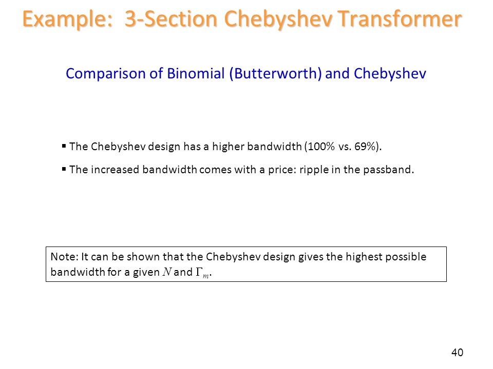 40 Example: 3-Section Chebyshev Transformer Comparison of Binomial (Butterworth) and Chebyshev The Chebyshev design has a higher bandwidth (100% vs. 6