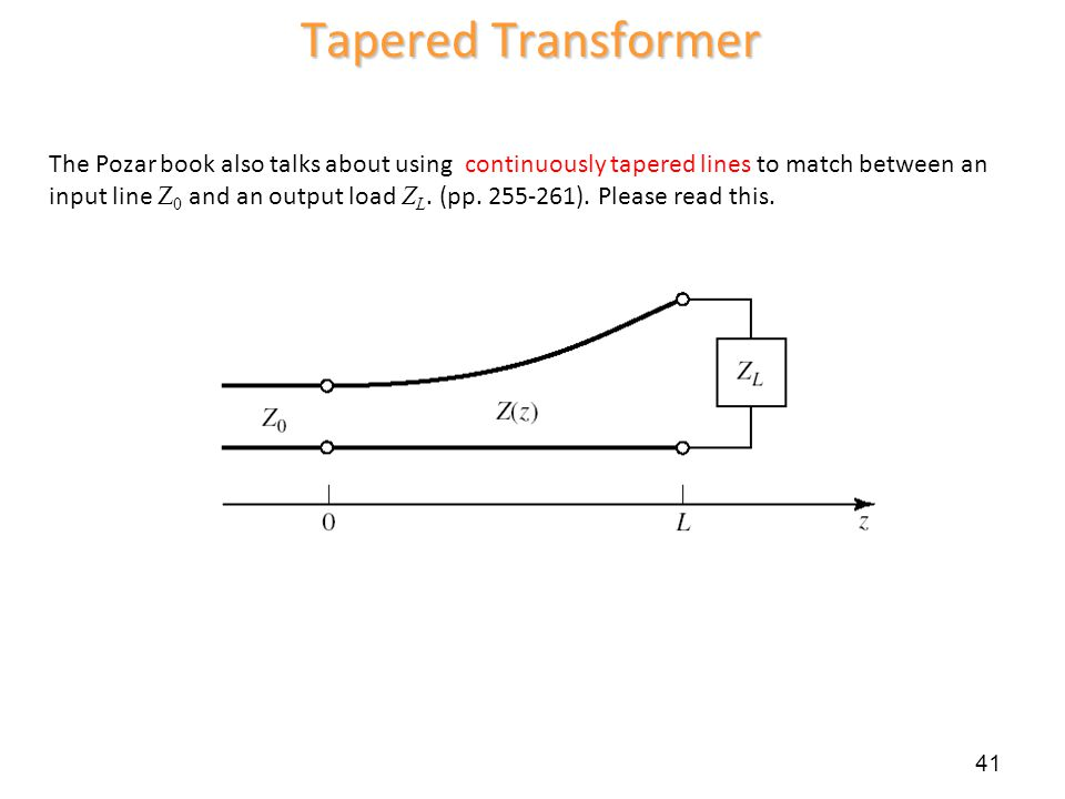 41 Tapered Transformer The Pozar book also talks about using continuously tapered lines to match between an input line Z 0 and an output load Z L. (pp
