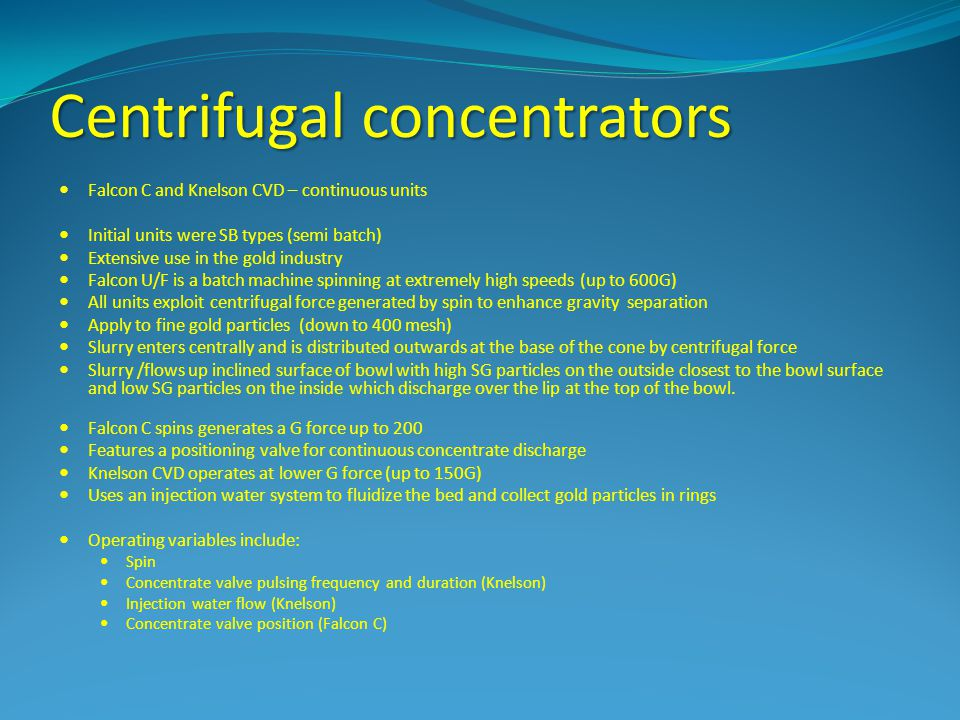 Centrifugal concentrators Falcon C and Knelson CVD – continuous units Initial units were SB types (semi batch) Extensive use in the gold industry Falc