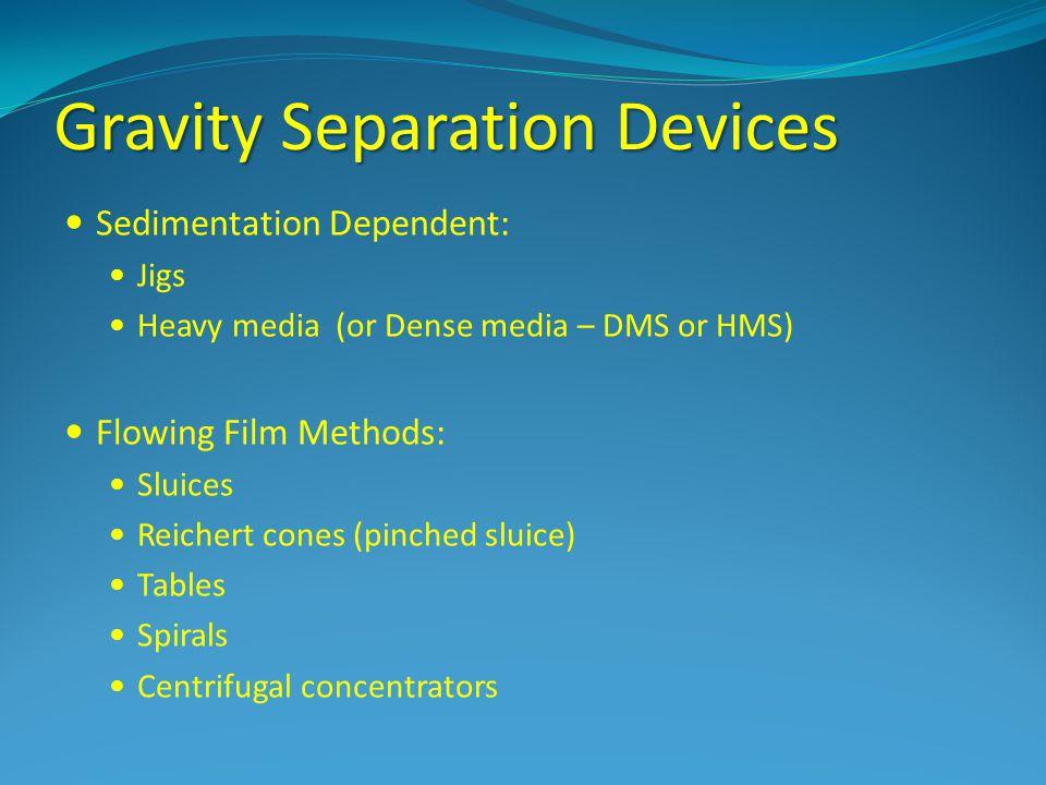 Gravity Separation Devices Sedimentation Dependent: Jigs Heavy media (or Dense media – DMS or HMS) Flowing Film Methods: Sluices Reichert cones (pinch