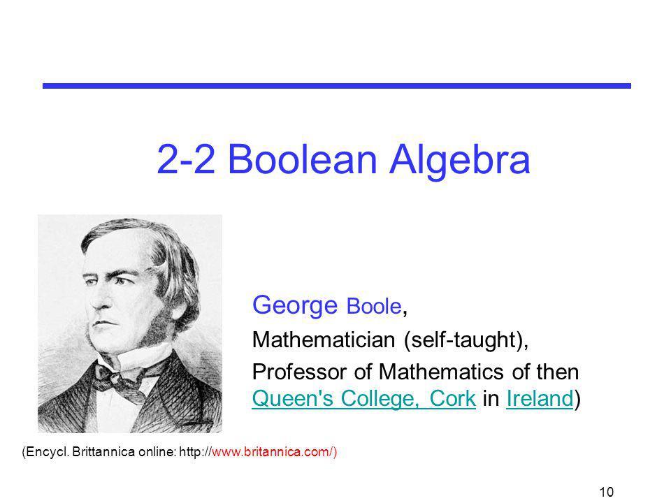10 2-2 Boolean Algebra George Boole, Mathematician (self-taught), Professor of Mathematics of then Queen's College, Cork in Ireland) Queen's College,