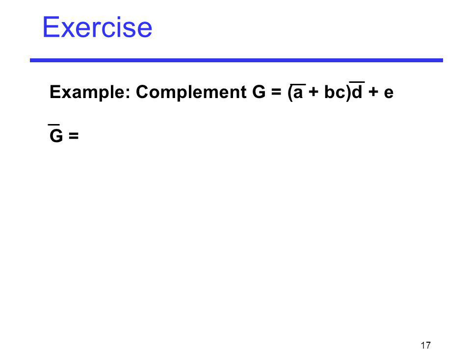 17 Exercise Example: Complement G = (a + bc)d + e G =