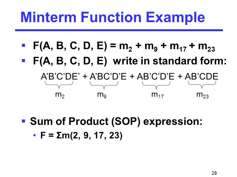 28 Minterm Function Example F(A, B, C, D, E) = m 2 + m 9 + m 17 + m 23 F(A, B, C, D, E) write in standard form: Sum of Product (SOP) expression: F = Σ