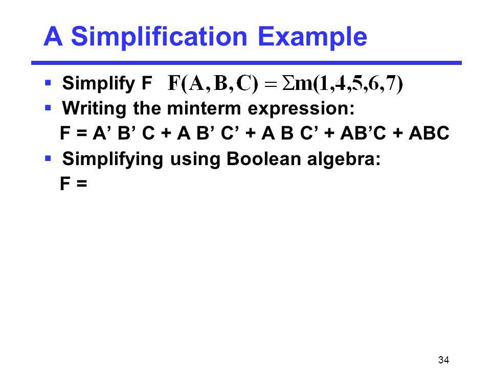34 Simplify F Writing the minterm expression: F = A B C + A B C + A B C + ABC + ABC Simplifying using Boolean algebra: F = A Simplification Example