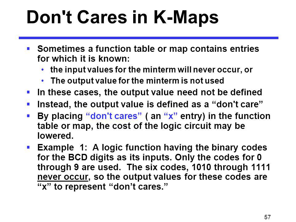57 Sometimes a function table or map contains entries for which it is known : the input values for the minterm will never occur, or The output value f