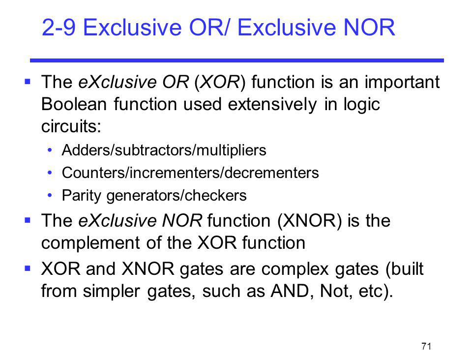71 2-9 Exclusive OR/ Exclusive NOR The eXclusive OR (XOR) function is an important Boolean function used extensively in logic circuits: Adders/subtrac
