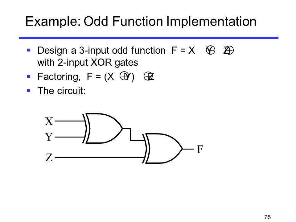 75 Example: Odd Function Implementation Design a 3-input odd function F = X Y Z with 2-input XOR gates Factoring, F = (X Y) Z The circuit: + + + + X Y