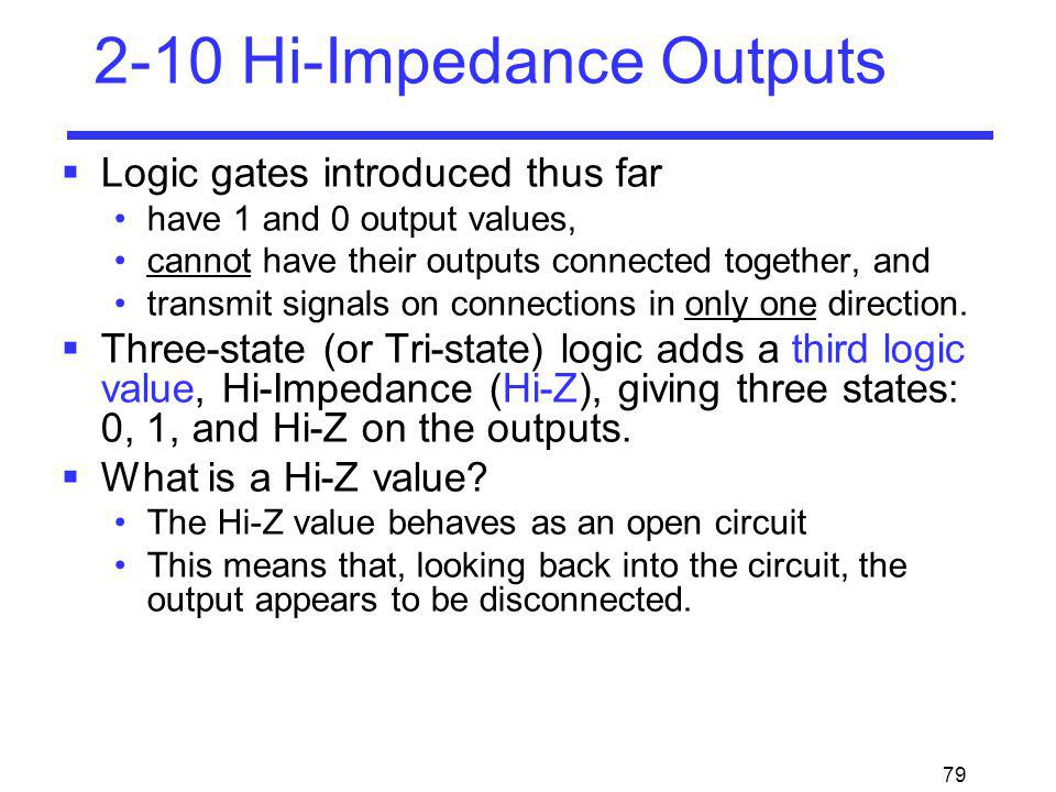 79 2-10 Hi-Impedance Outputs Logic gates introduced thus far have 1 and 0 output values, cannot have their outputs connected together, and transmit si