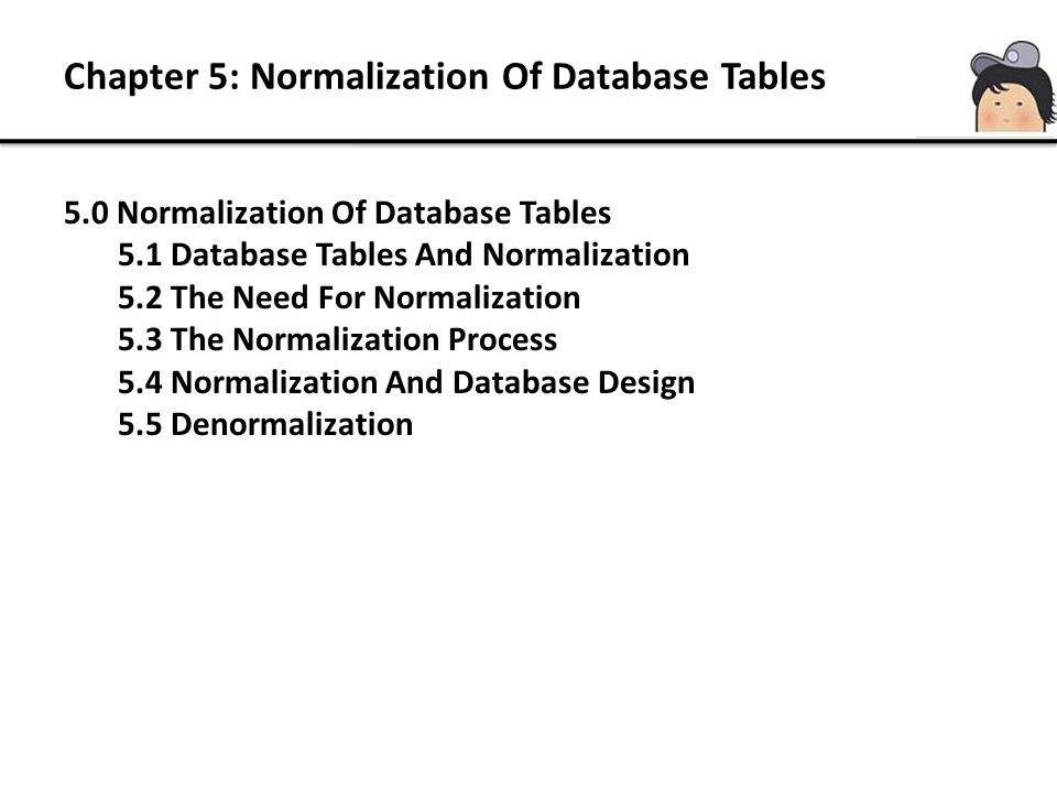 Chapter 5: Normalization Of Database Tables 5.3 The Normalization Process 13 Data Redundancies 0NF/UNF1NF2NF3NF Normalization Denormalization