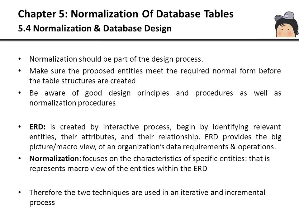 Chapter 5: Normalization Of Database Tables 5.4 Normalization & Database Design Normalization should be part of the design process. Make sure the prop