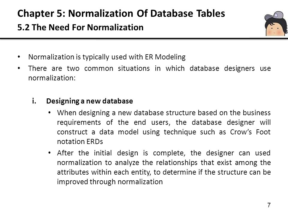 Chapter 5: Normalization Of Database Tables 5.2 The Need For Normalization 8 Normalization is typically used with ER Modeling There are two common situations in which database designers use normalization: ii.Modifying existing data structures Sometimes database designer are asked to modify existing data structures that can be in form of flat files, spreadsheet, or older database structures Normalization process can be used to analyze the relationship among the attributes or fields in the data structures, to improve the existing data structure in order to create an appropriate database design