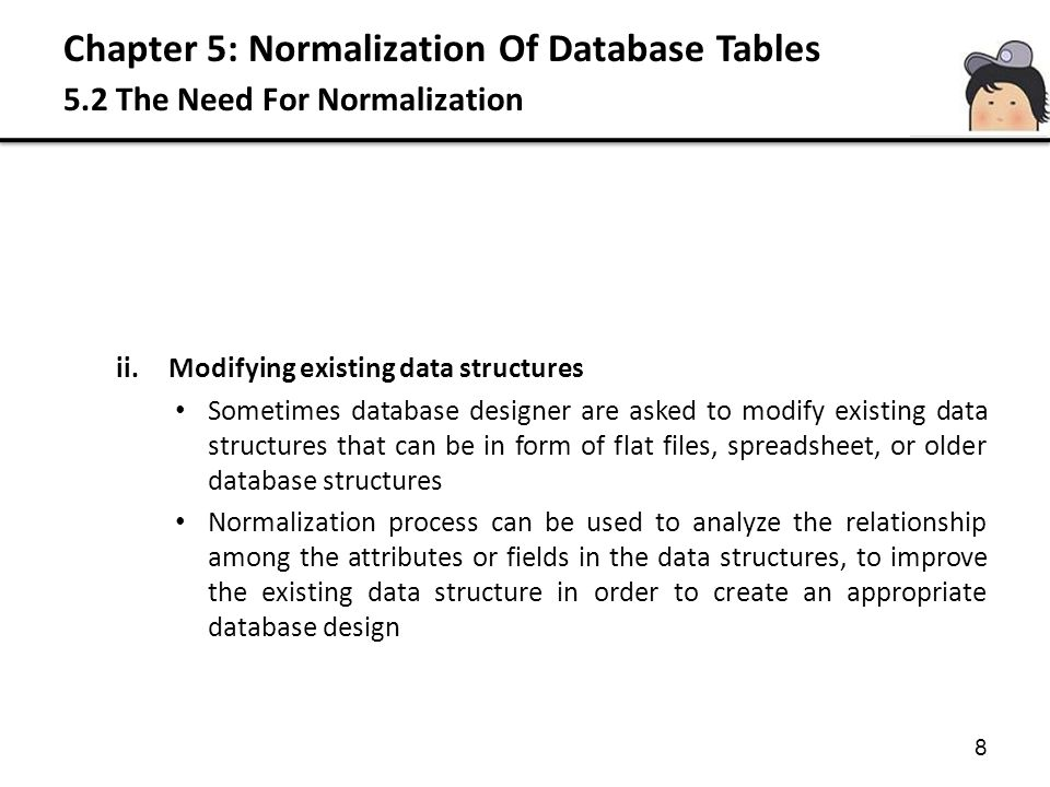 Chapter 5: Normalization Of Database Tables 5.3 The Normalization Process Second Normal Form (2NF) A relation that is in 1NF and every non-PK attribute is fully functionally depends on the PK Based on the concept of partial dependency (dependencies based on only a part of composite PK) 2NF applies to relations with composite keys, that is, relations with PK composed of two or more attributes A relation with a single-attribute PK is automatically in at least 2NF
