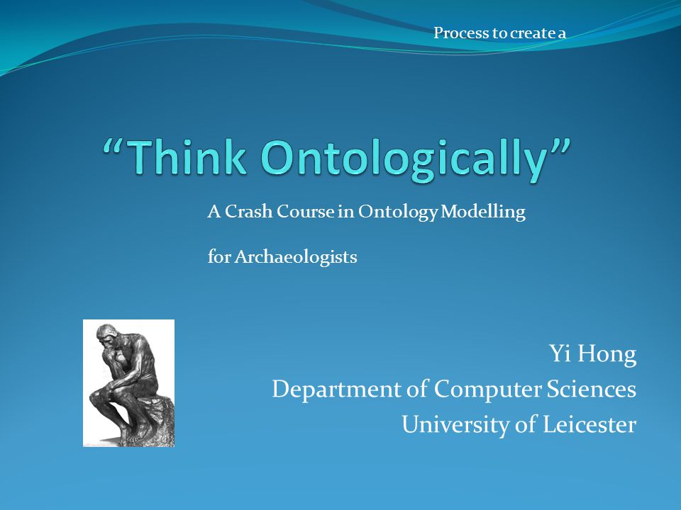 Yi Hong Department of Computer Sciences University of Leicester A Crash Course in Ontology Modelling for Archaeologists Process to create a