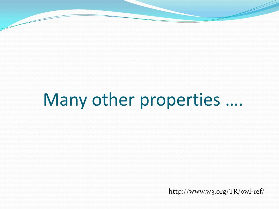 Many other properties …. http://www.w3.org/TR/owl-ref/
